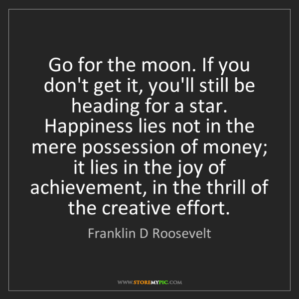 Franklin D Roosevelt: Go for the moon. If you don't get it, you'll still be...