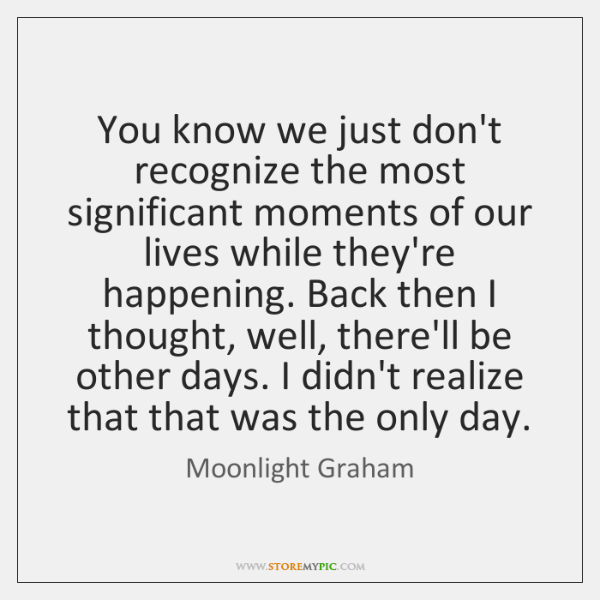 You know we just don't recognize the most significant moments of our ...