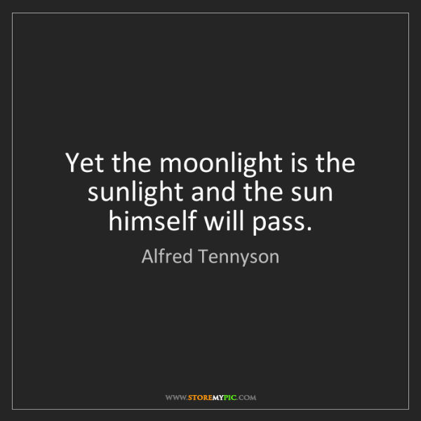 Alfred Tennyson: Yet the moonlight is the sunlight and the sun himself...