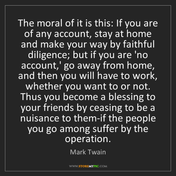Mark Twain: The moral of it is this: If you are of any account, stay...