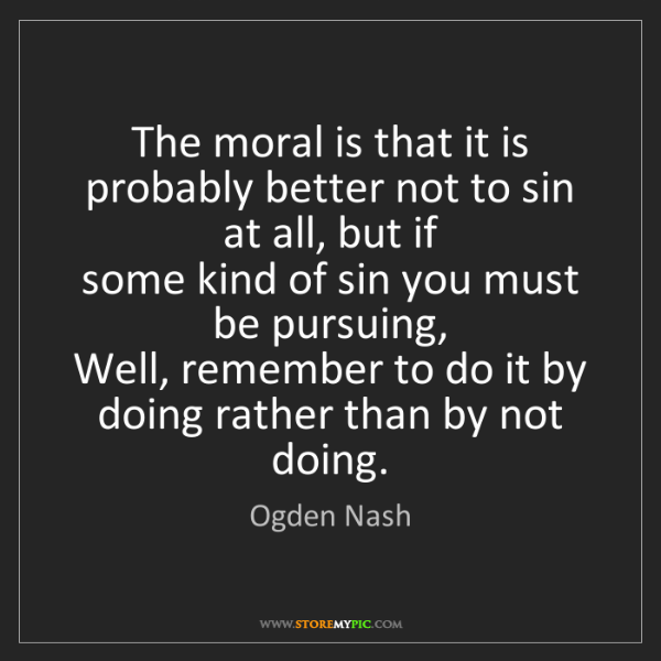 Ogden Nash: The moral is that it is probably better not to sin at...