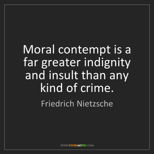 Friedrich Nietzsche: Moral contempt is a far greater indignity and insult...