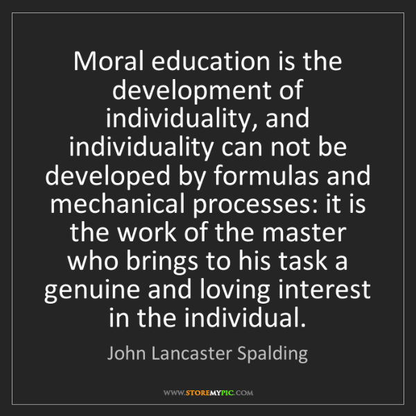 John Lancaster Spalding: Moral education is the development of individuality,...