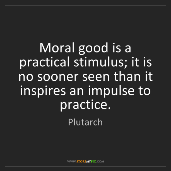 Plutarch: Moral good is a practical stimulus; it is no sooner seen...