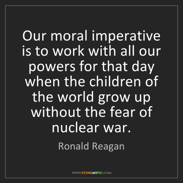 Ronald Reagan: Our moral imperative is to work with all our powers for...