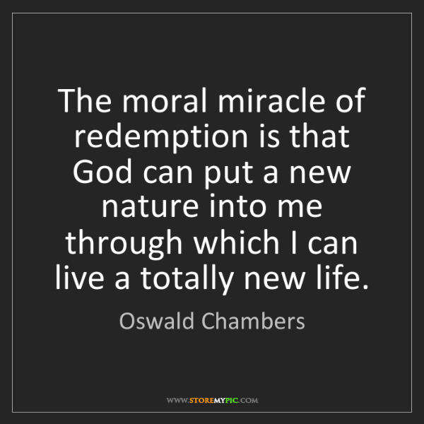 Oswald Chambers: The moral miracle of redemption is that God can put a...