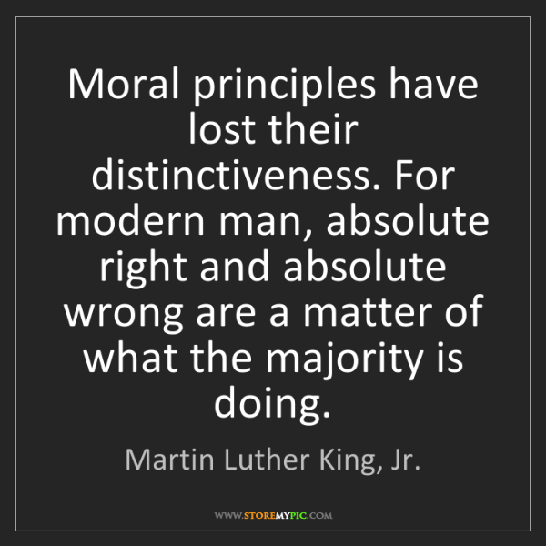 Martin Luther King, Jr.: Moral principles have lost their distinctiveness. For...