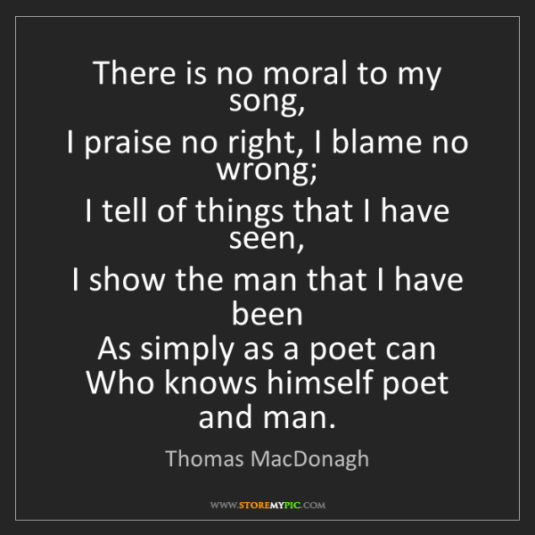 Thomas MacDonagh: There is no moral to my song,  I praise no right, I blame...