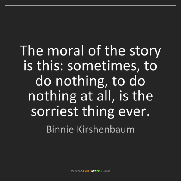 Binnie Kirshenbaum: The moral of the story is this: sometimes, to do nothing,...