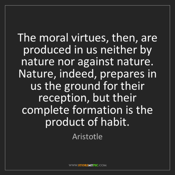 Aristotle: The moral virtues, then, are produced in us neither by...