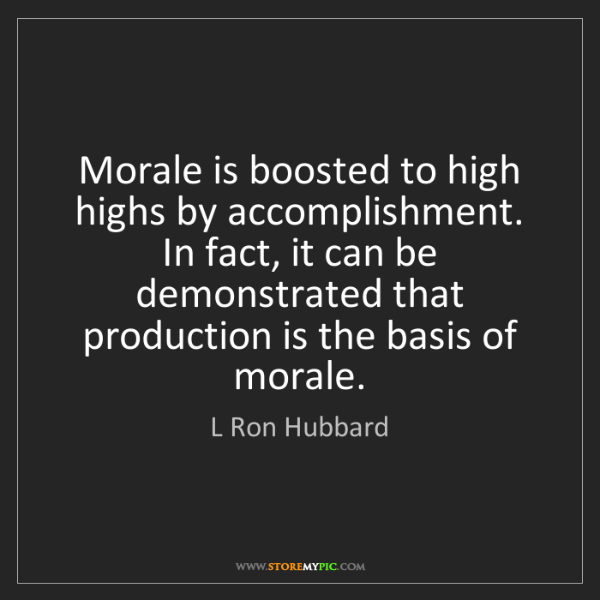 L Ron Hubbard: Morale is boosted to high highs by accomplishment. In...