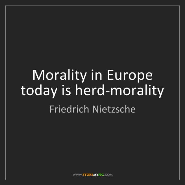 Friedrich Nietzsche: Morality in Europe today is herd-morality