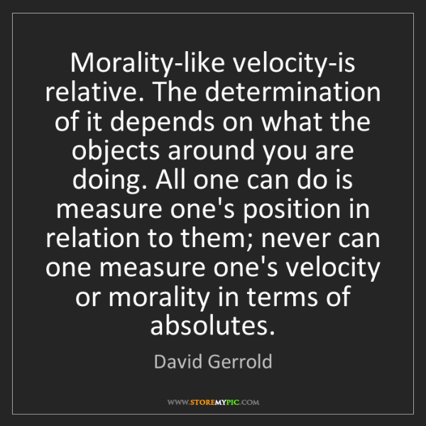 David Gerrold: Morality-like velocity-is relative. The determination...