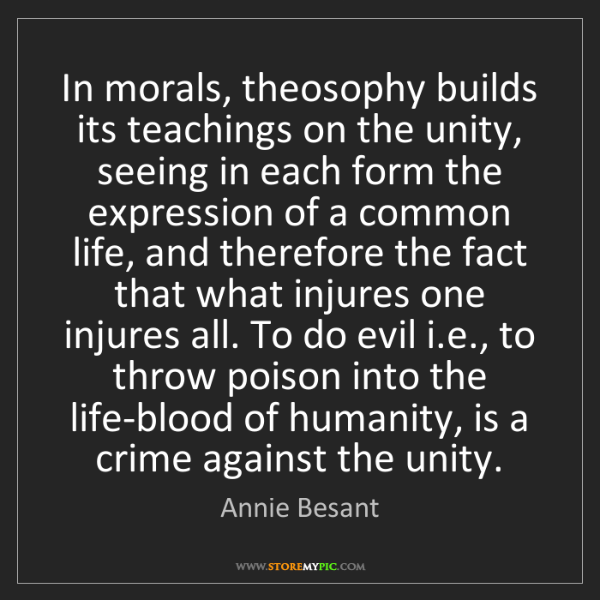 Annie Besant: In morals, theosophy builds its teachings on the unity,...