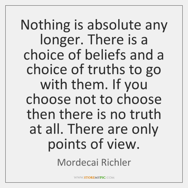 Nothing is absolute any longer. There is a choice of beliefs and ...