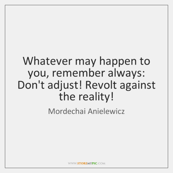 Whatever may happen to you, remember always: Don't adjust! Revolt against the ...
