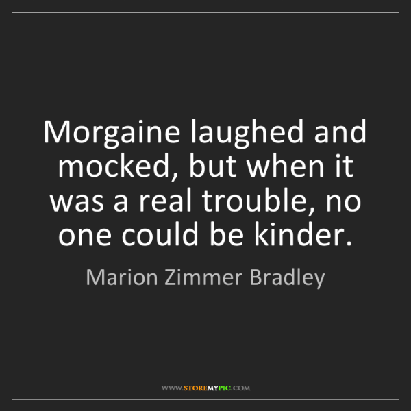 Marion Zimmer Bradley: Morgaine laughed and mocked, but when it was a real trouble,...