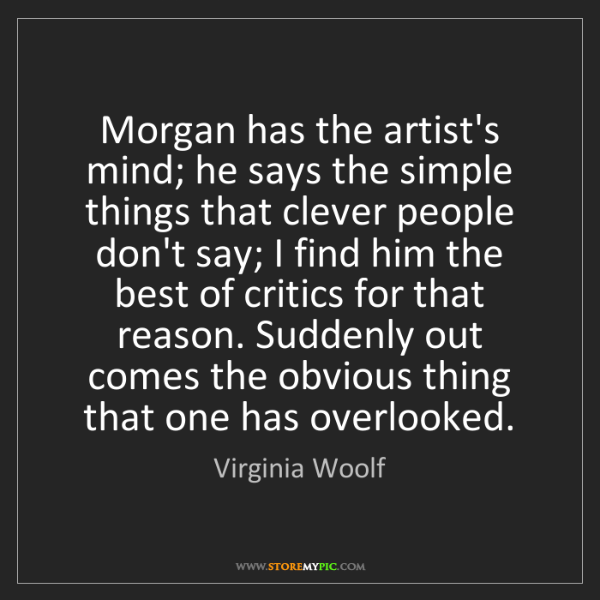 Virginia Woolf: Morgan has the artist's mind; he says the simple things...
