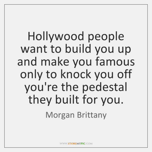 Hollywood people want to build you up and make you famous only ...