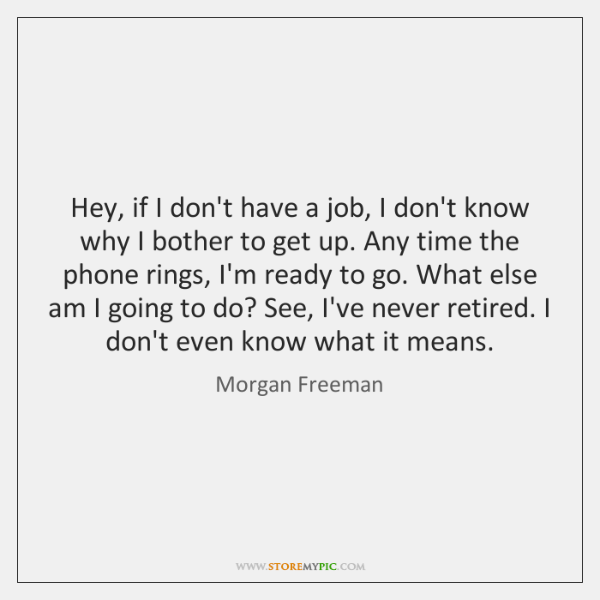 Hey, if I don't have a job, I don't know why I ...