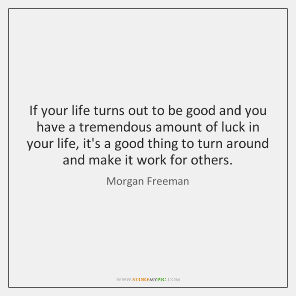 If your life turns out to be good and you have a ...