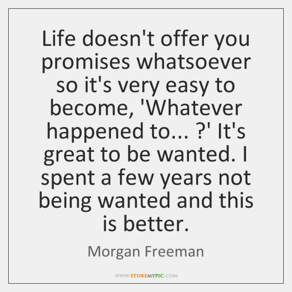 Life doesn't offer you promises whatsoever so it's very easy to become, ...