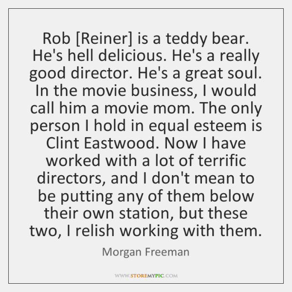 Rob [Reiner] is a teddy bear. He's hell delicious. He's a really ...
