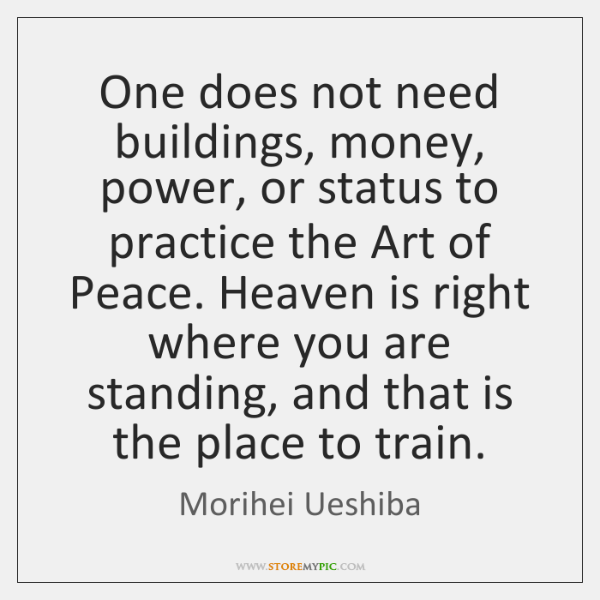 One does not need buildings, money, power, or status to practice the ...