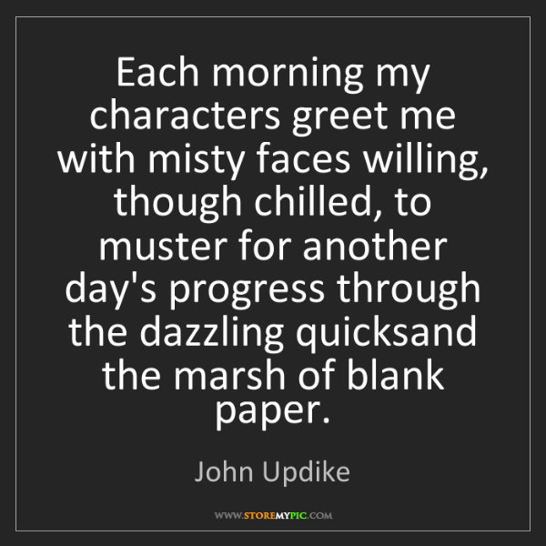 John Updike: Each morning my characters greet me with misty faces...