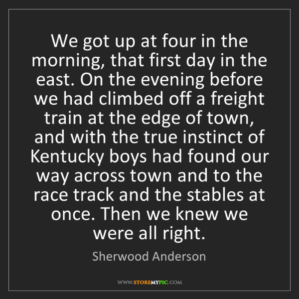 Sherwood Anderson: We got up at four in the morning, that first day in the...