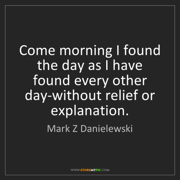 Mark Z Danielewski: Come morning I found the day as I have found every other...
