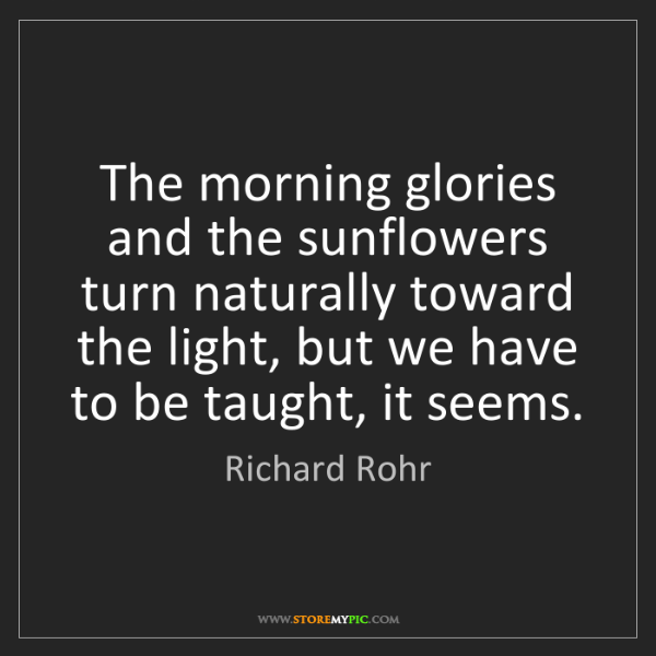 Richard Rohr: The morning glories and the sunflowers turn naturally...