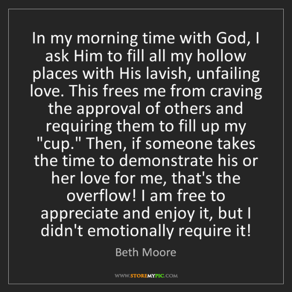 Beth Moore: In my morning time with God, I ask Him to fill all my...