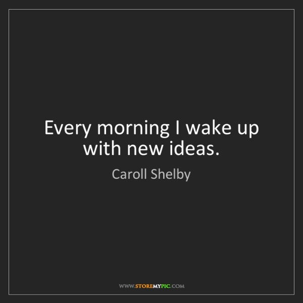 Caroll Shelby: Every morning I wake up with new ideas.