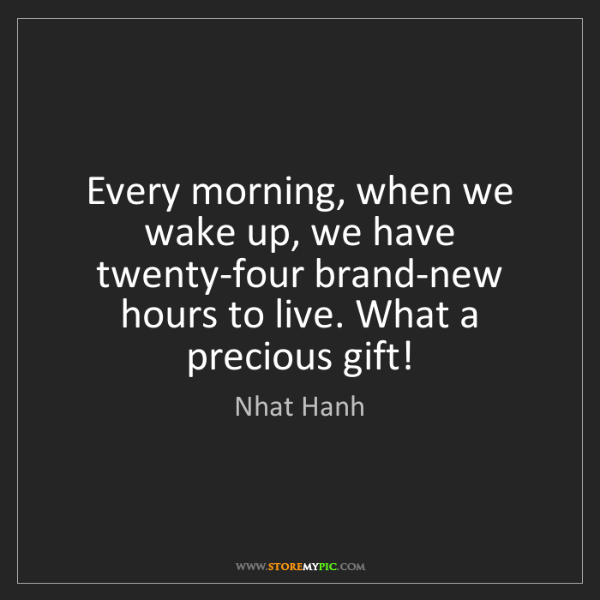 Nhat Hanh: Every morning, when we wake up, we have twenty-four brand-new...