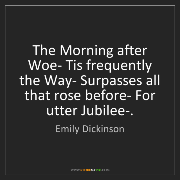 Emily Dickinson: The Morning after Woe- Tis frequently the Way- Surpasses...