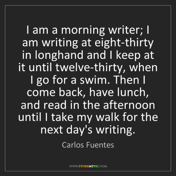 Carlos Fuentes: I am a morning writer; I am writing at eight-thirty in...
