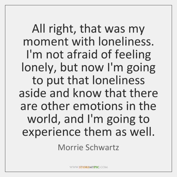 All right, that was my moment with loneliness. I'm not afraid of ...