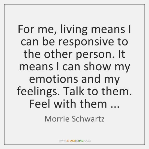 For me, living means I can be responsive to the other person. ...