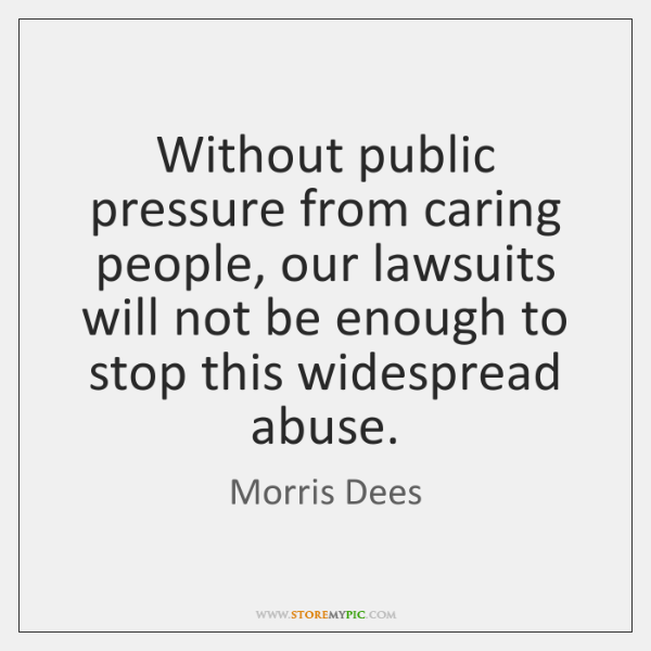 Without public pressure from caring people, our lawsuits will not be enough ...
