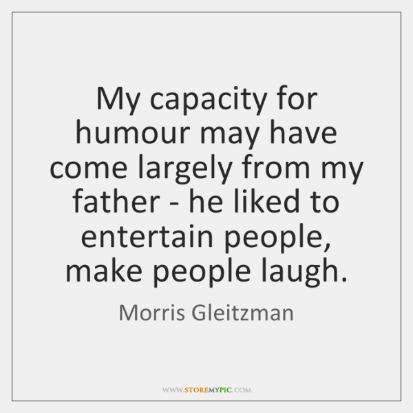 My capacity for humour may have come largely from my father - ...
