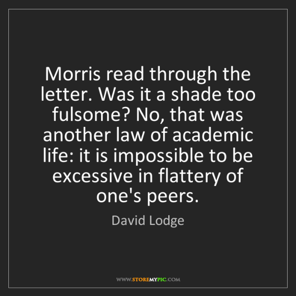 David Lodge: Morris read through the letter. Was it a shade too fulsome?...