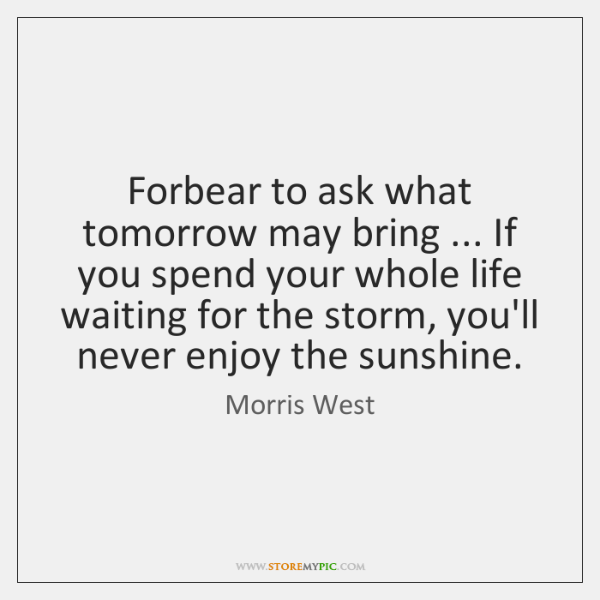 Forbear to ask what tomorrow may bring ... If you spend your whole ...