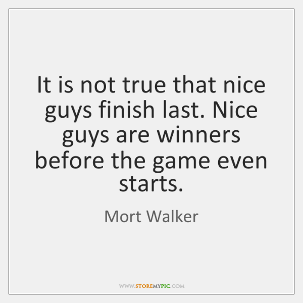 It is not true that nice guys finish last. Nice guys are ...