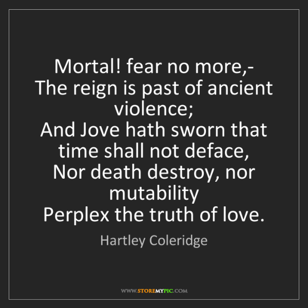 Hartley Coleridge: Mortal! fear no more,-   The reign is past of ancient...