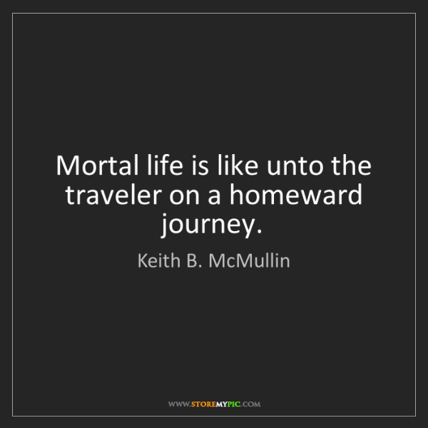 Keith B. McMullin: Mortal life is like unto the traveler on a homeward journey.