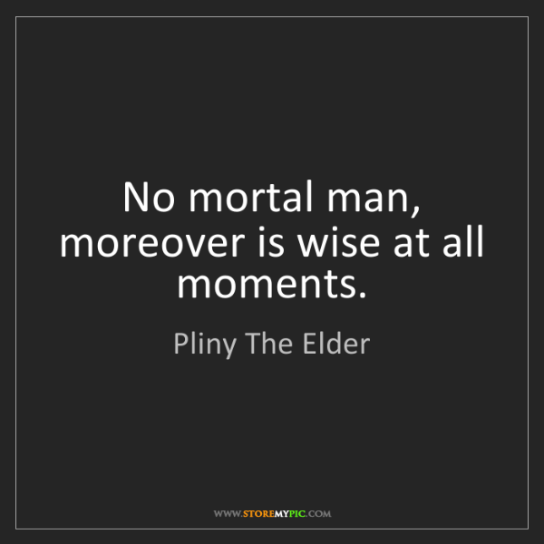 Pliny The Elder: No mortal man, moreover is wise at all moments.