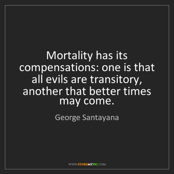 George Santayana: Mortality has its compensations: one is that all evils...