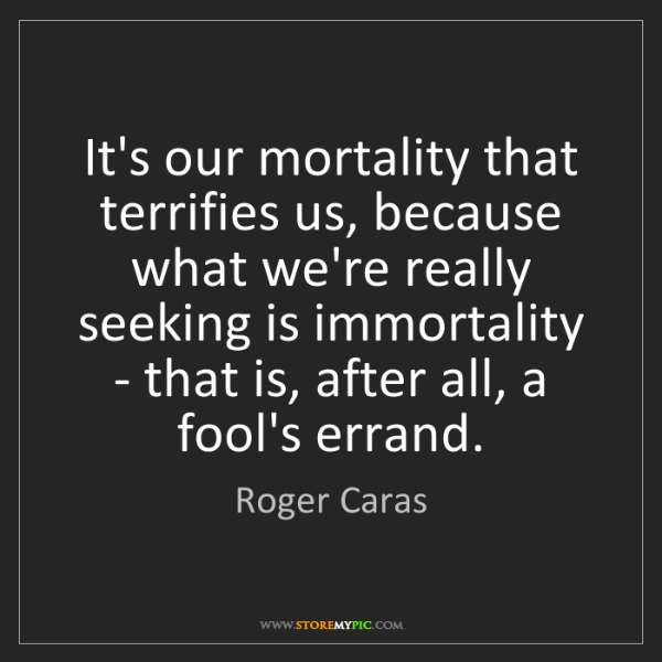 Roger Caras: It's our mortality that terrifies us, because what we're...