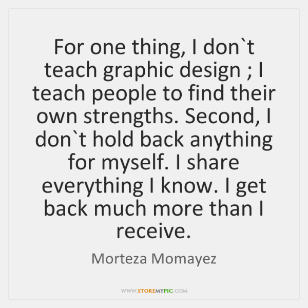 For one thing, I don`t teach graphic design ; I teach people ...